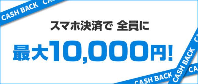 スマホ決済で全員に最大10,000円キャッシュバック